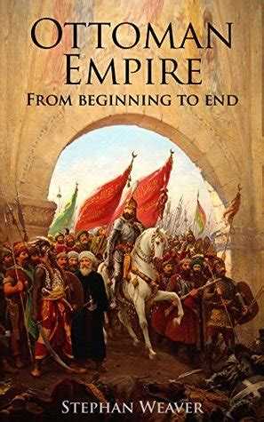 When Did The Ottoman Empire Begin - the ottoman empire from beginning to end by stephan weaver