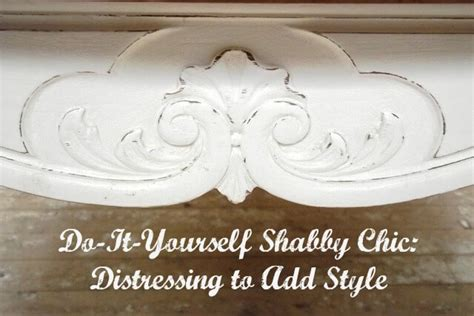 shabby it yourself do it yourself shabby chic distressing to add style