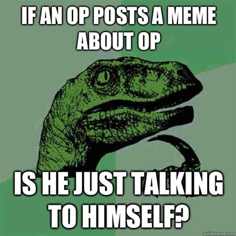 Op Meme - if an op posts a meme about op is he just talking to himself philosoraptor quickmeme