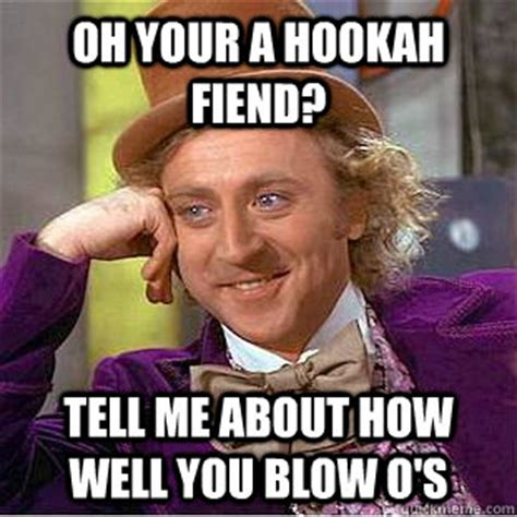 Blow Me Meme - oh your a hookah fiend tell me about how well you blow o s condescending wonka quickmeme