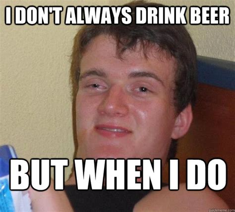 Beer Meme Guy - i don t always drink beer but when i do 10 guy quickmeme