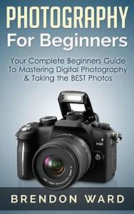 Photography For Beginners: Your Complete Beginners Guide To Mastering Digital Photography ...