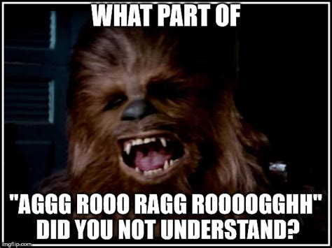 Chewbacca Memes - chewbacca what part of quot aggg rooo ragg roooogghh quot did you not understand image tagged in