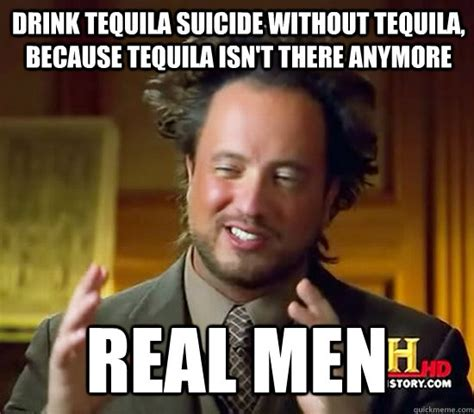 Tequila Memes - drink tequila suicide without tequila because tequila isn t there anymore real men ancient