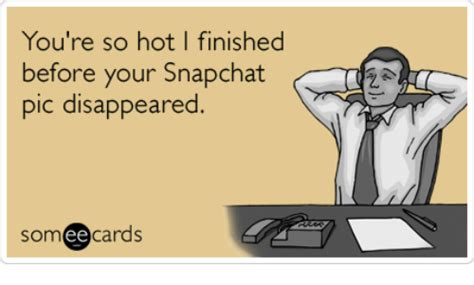 You Re So Hot Meme - you re so hot i finished before your snapchat pic disappeared someecards snapchat meme on sizzle