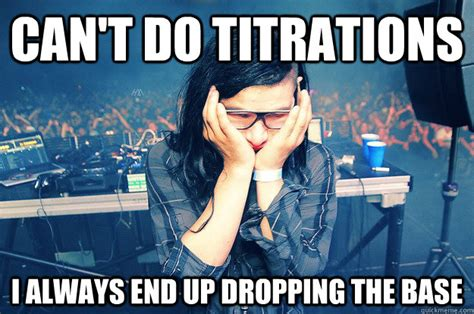 Drop The Base Meme - can t do titration because i keep dropping the base sad skrillex quickmeme