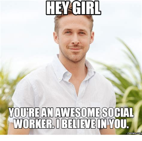 Social Memes - hey girl youreanawesome social worker ibelievein you memes com social worker meme on sizzle