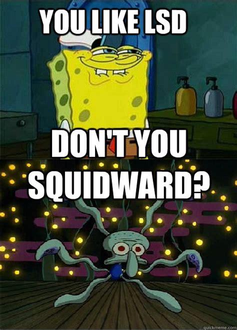 Lsd Memes - you like lsd don t you squidward misc quickmeme