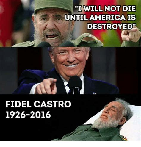 Fidel Castro Memes - i will not die until america is destroyed fidel castro 1926 2016 meme on sizzle