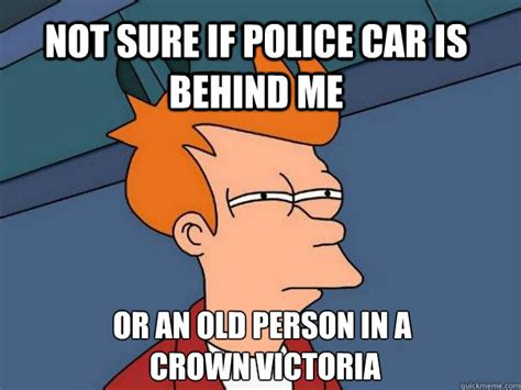 Crown Meme - not sure if police car is behind me or an old person in a crown victoria futurama fry quickmeme