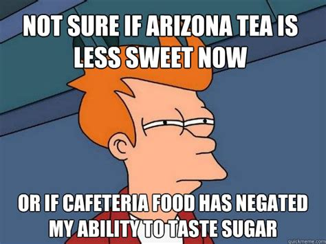 Sweet Tea Meme - not sure if arizona tea is less sweet now or if cafeteria food has negated my ability to taste