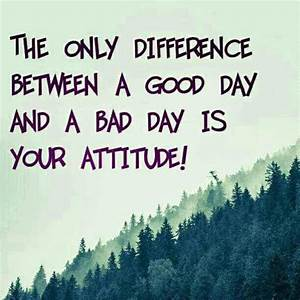The only differ... Good Bad Day Quotes