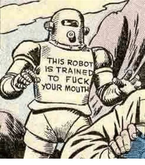 This Robot Is Traine To Fuck Your Mouth Fucking Meme On