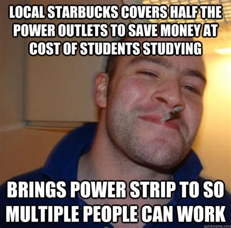 Local Memes - local starbucks covers half the power outlets to save money at cost of students studying brings