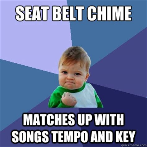 Belt Meme - seat belt chime matches up with songs tempo and key success kid quickmeme