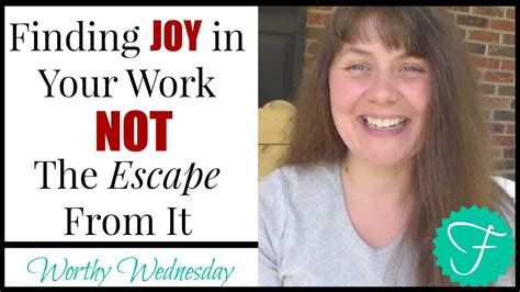 Finding Joy In Your Work Not The Escape From It Worthy