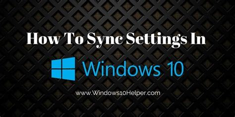 How Do I Sync My Settings In Windows 10?windows 10 Helper