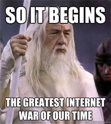 Greatest Internet Memes - so it begins the greatest internet war of our time so it begins gandalf quickmeme