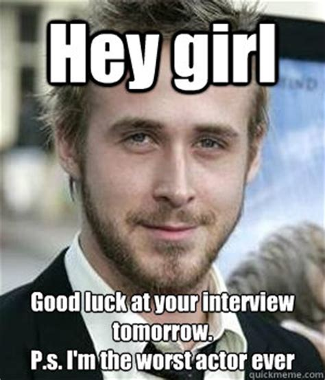 Good Luck Interview Meme - hey girl good luck at your interview tomorrow p s i m the worst actor ever misc quickmeme