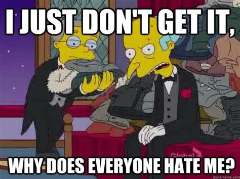 Why Do You Hate Me Meme - i just don t get it why does everyone hate me mr burns why does everyone hate me quickmeme