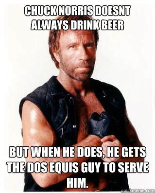 Beer Meme Guy - chuck norris doesnt always drink beer but when he does he gets the dos equis guy to serve him