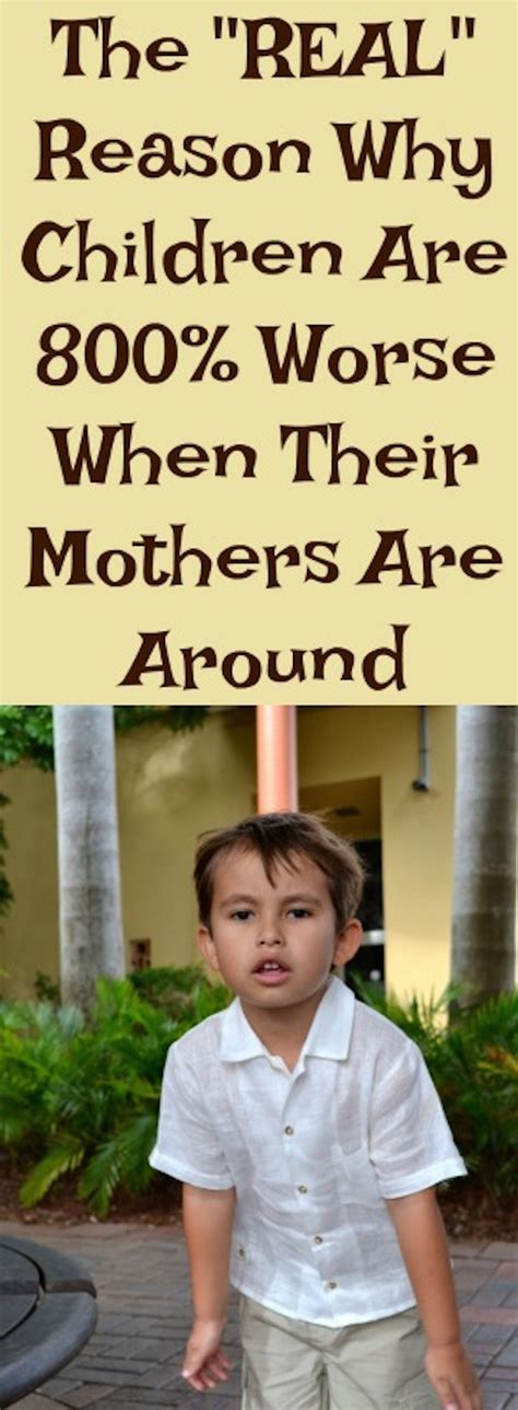 the reason why children are 800 worse when their mothers 490   Unknown 14