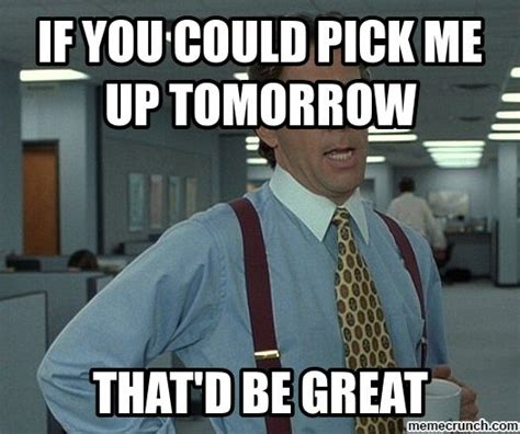 Memes Pick Up - if you could pick me up tomorrow