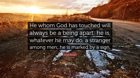 """Big jobs usually go to the men who prove their ability to outgrow small ones. 10. Ernest Renan Quote: """"He whom God has touched will always be a being apart: he is, whatever he ..."""