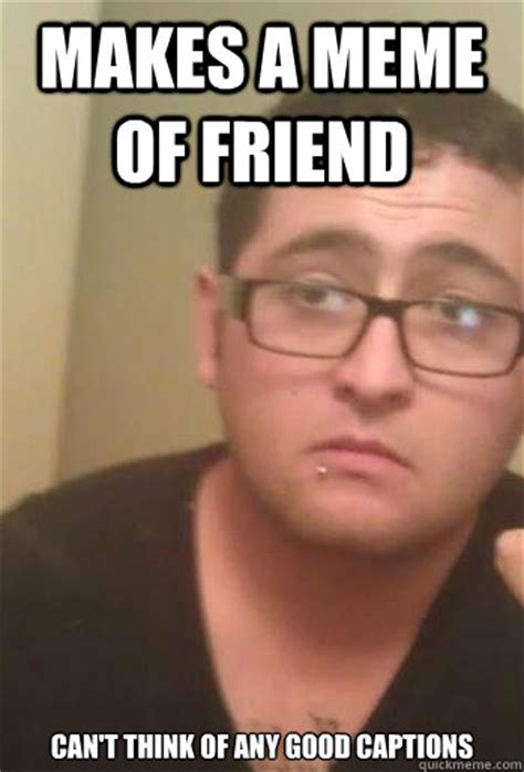 Good Meme Captions - makes a meme of friend can t think of any good captions woe is my being quickmeme