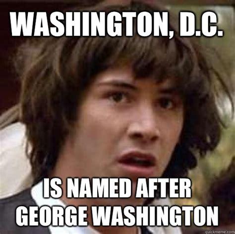 Washington Memes - washington d c is named after george washington conspiracy keanu quickmeme