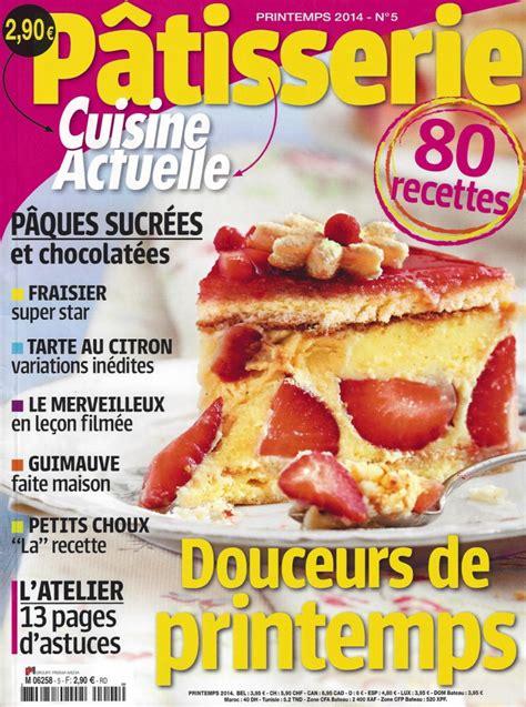 la cuisine actuelle cuisine actuelle pâtisserie printemps 2014 n 5