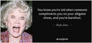 Phyllis Diller quote: You know you're old when someone ...