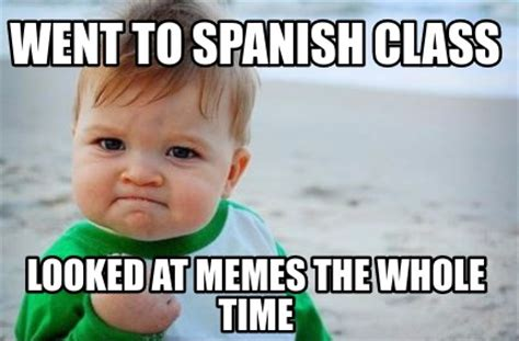 Spanish Class Memes - meme creator went to spanish class looked at memes the whole time meme generator at
