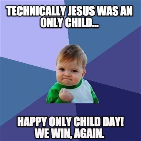 Only Child Meme - meme creator technically jesus was an only child happy only child day we wi meme generator