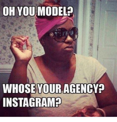 Model Meme - oh you model whose your agency instagram instagram meme on me me