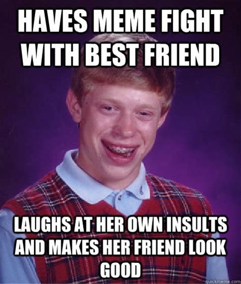 Best Insult Memes - haves meme fight with best friend laughs at her own insults bad luck brian