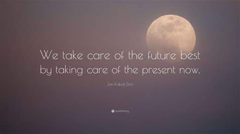 """Jon Kabatzinn Quote """"we Take Care Of The Future Best By"""