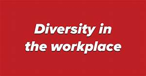 Discuss: Diversity in the workplace