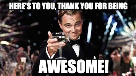 Memes About Being Awesome - here s to you thank you for being on memegen