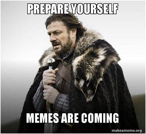 Prepare Yourself Meme Prepare Yourself Memes Are Coming Brace Yourself