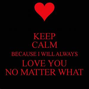 KEEP CALM BECAUSE I WILL ALWAYS LOVE YOU NO MATTER WHAT ...