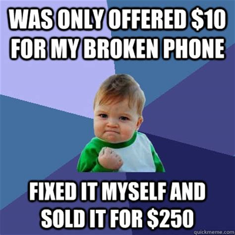Broken Phone Meme - was only offered 10 for my broken phone fixed it myself and sold it for 250 success kid