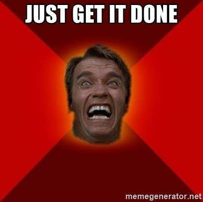 I Get It Meme - just get it done angry arnold meme generator