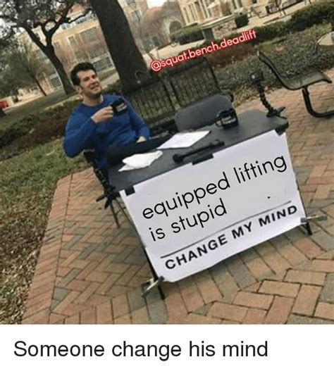 change my mind meme template equipped lifting is stupid change my mind someone change his mind meme on me me