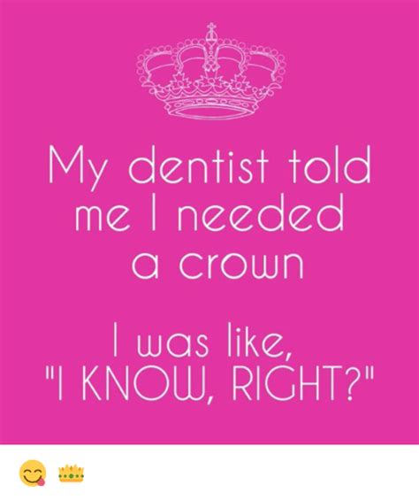 Dentist Crown Meme - my dentist told me i needed a crown was like know right meme on sizzle