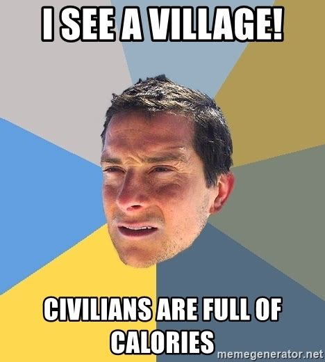 Bear Grylls Meme Generator - i see a village civilians are full of calories bear grylls meme generator