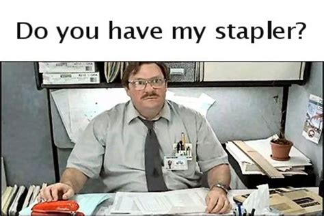 Stapler Meme - image 12688 i believe you have my stapler know your meme