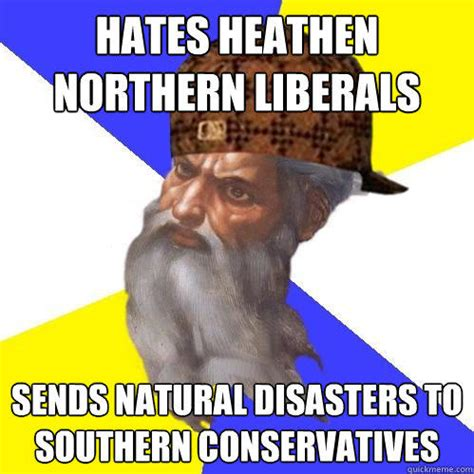 Southern Memes - hates heathen northern liberals sends natural disasters to southern conservatives scumbag