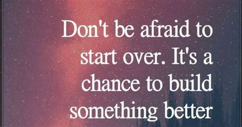Quotes Don't Be Afraid To Start Over. It's A Chance To