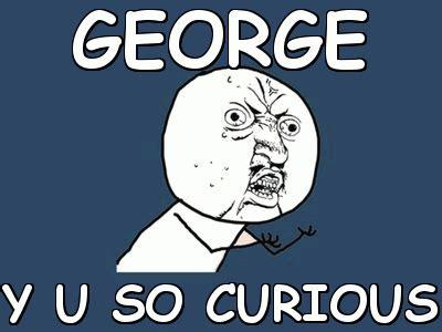 Curious Meme - george y u so curious